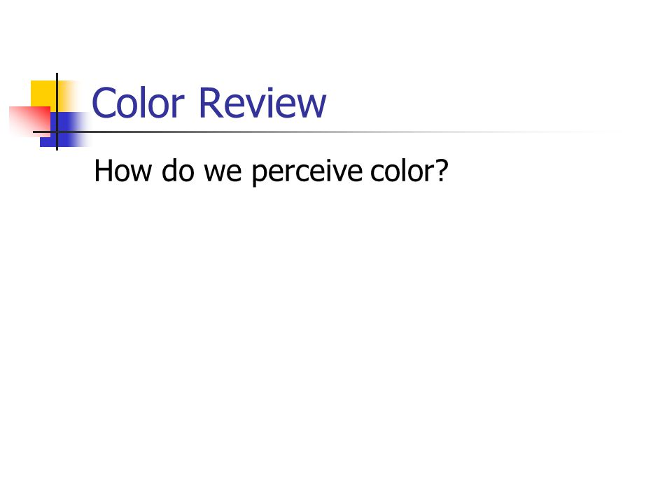 Color Review How do we perceive color