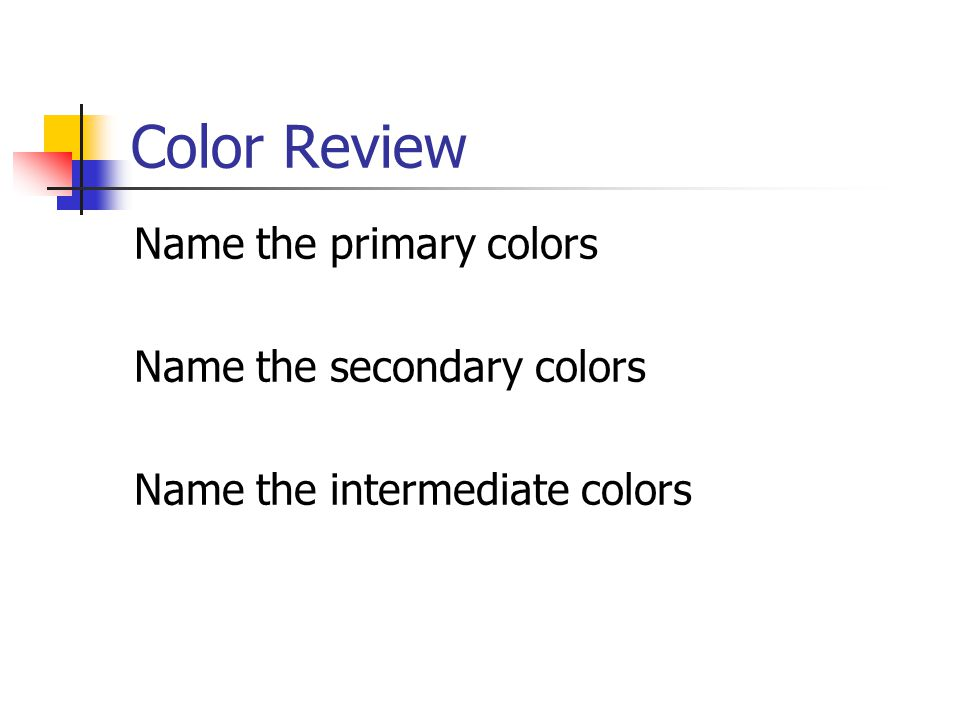 Color Review Name the primary colors Name the secondary colors Name the intermediate colors