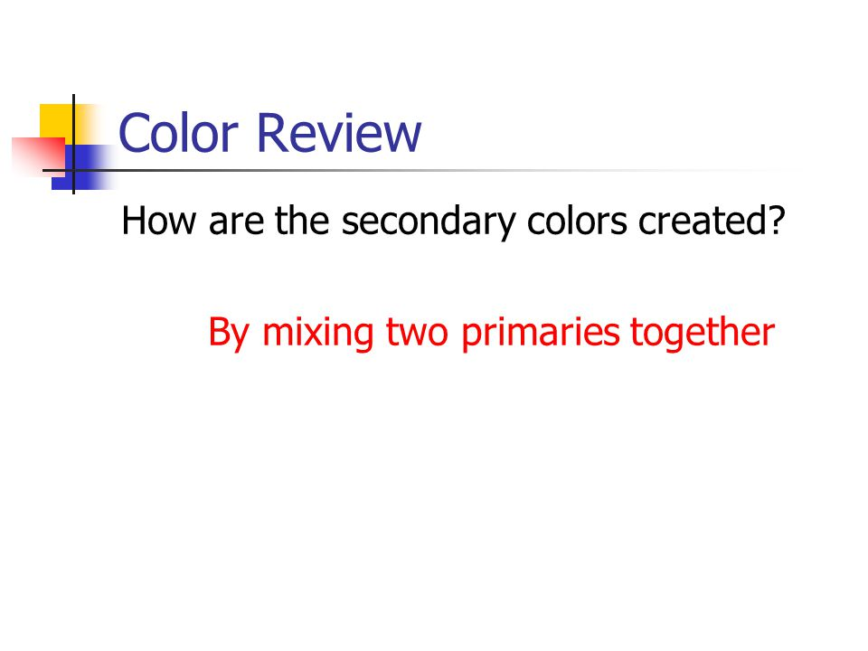 Color Review How are the secondary colors created By mixing two primaries together