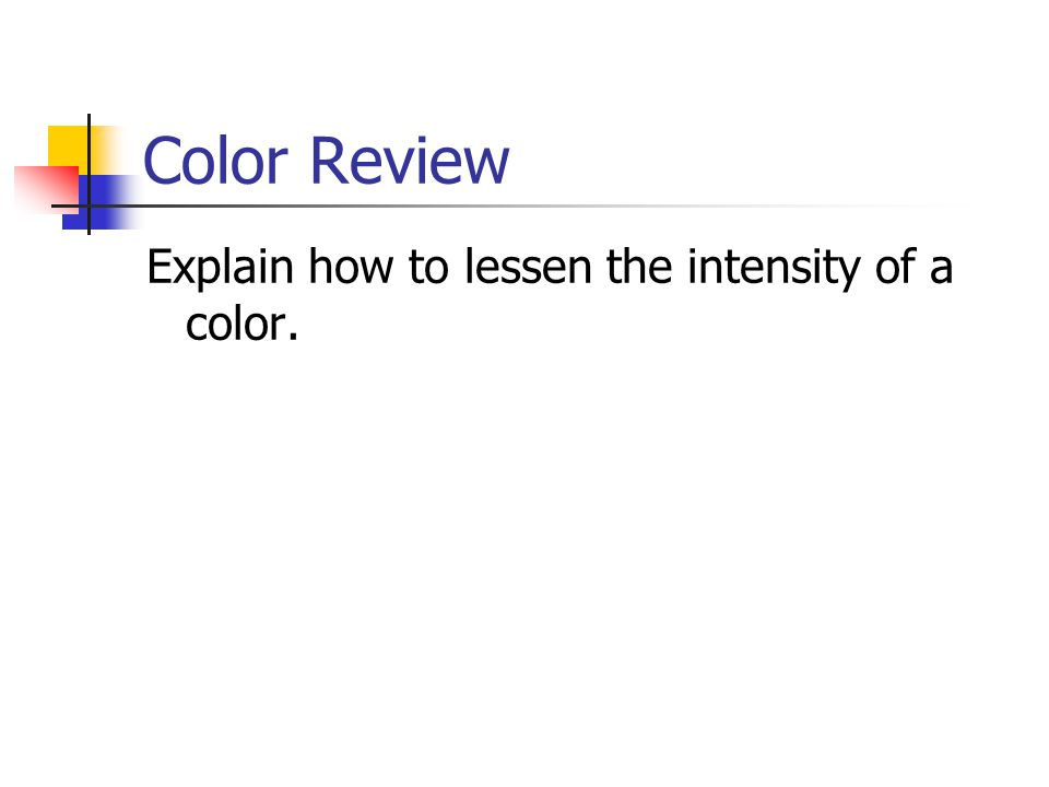 Color Review Explain how to lessen the intensity of a color.