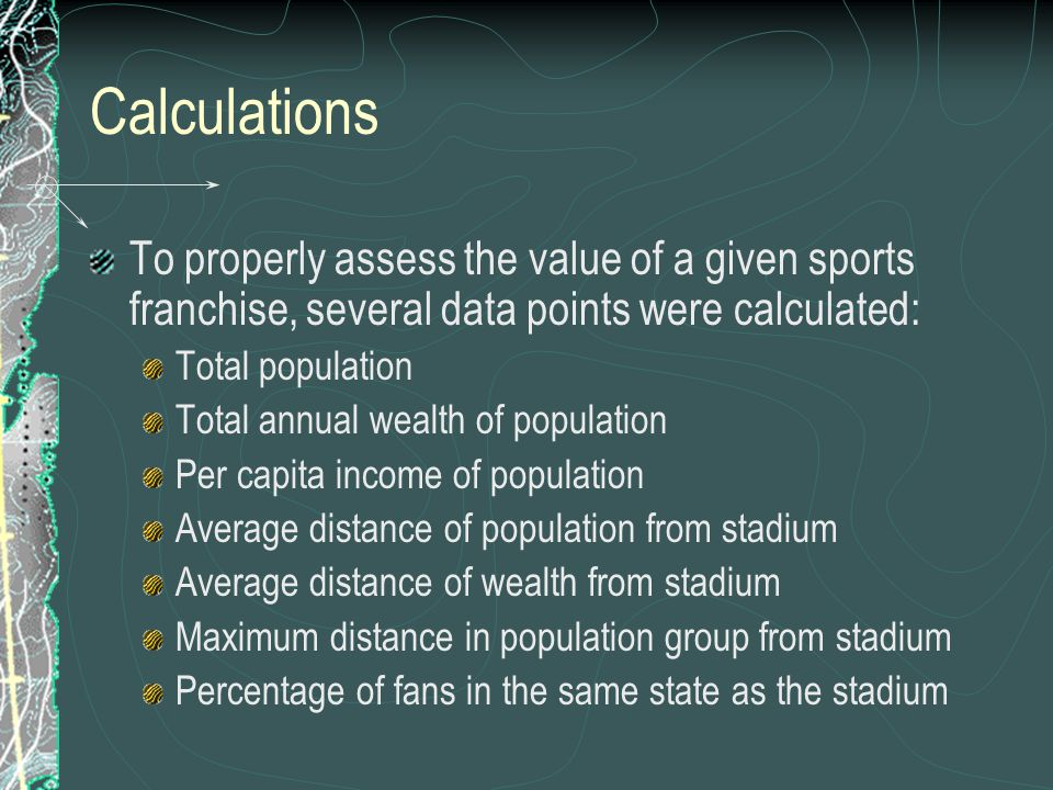Calculations To properly assess the value of a given sports franchise, several data points were calculated: