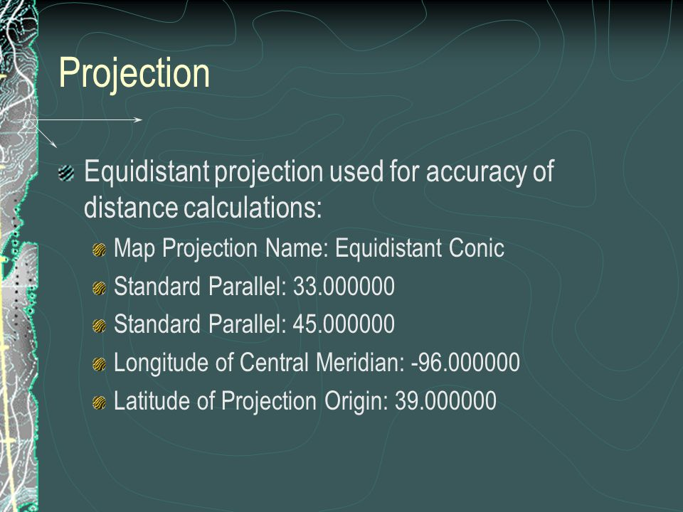 Projection Equidistant projection used for accuracy of distance calculations: Map Projection Name: Equidistant Conic.
