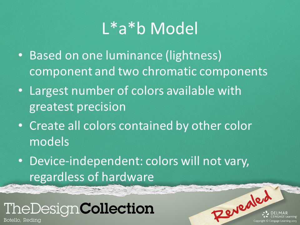 L*a*b Model Based on one luminance (lightness) component and two chromatic components. Largest number of colors available with greatest precision.