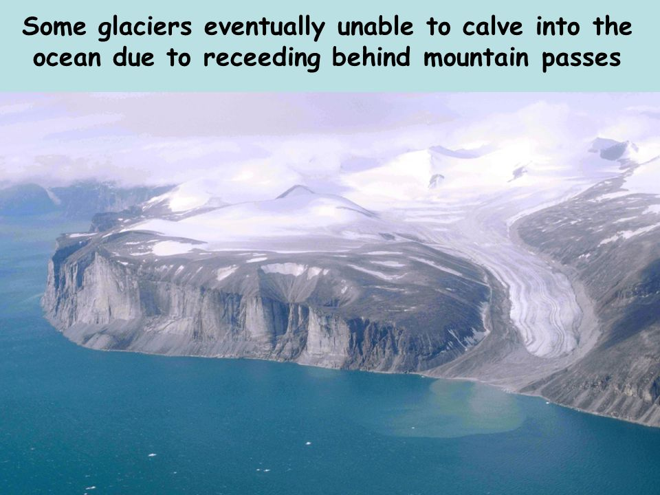 Some glaciers eventually unable to calve into the ocean due to receeding behind mountain passes