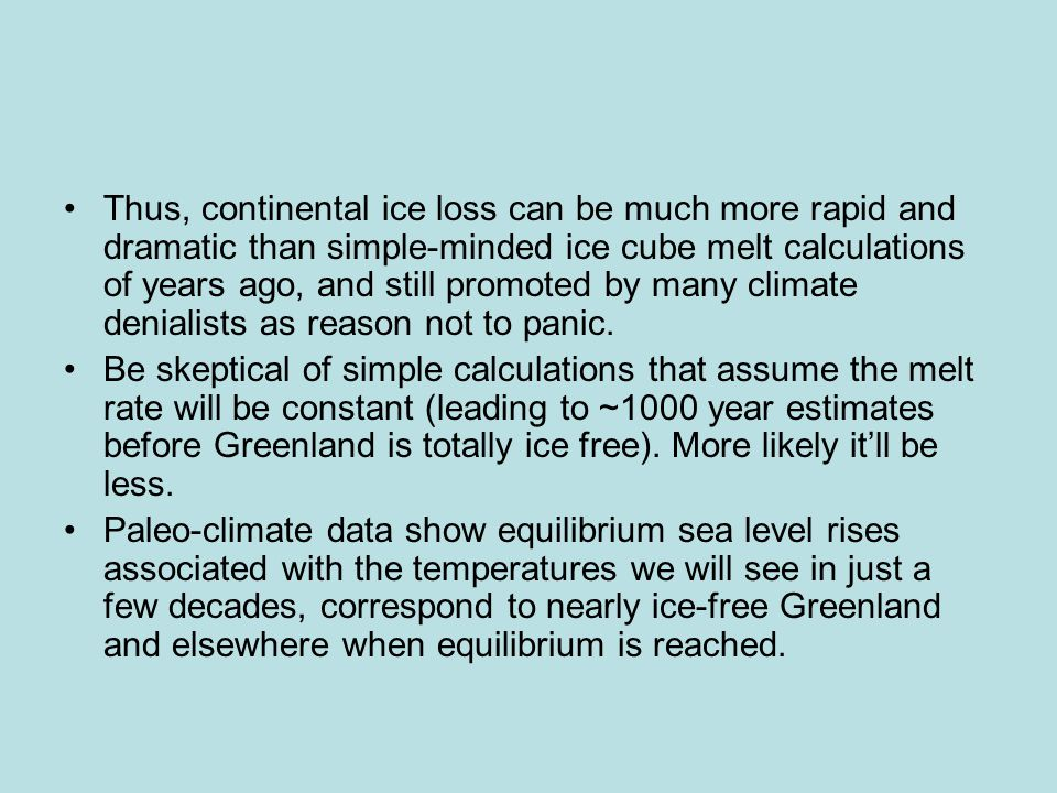 Thus, continental ice loss can be much more rapid and dramatic than simple-minded ice cube melt calculations of years ago, and still promoted by many climate denialists as reason not to panic.