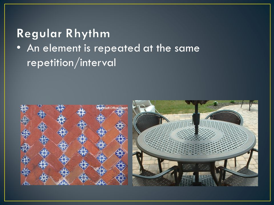 Regular Rhythm An element is repeated at the same repetition/interval