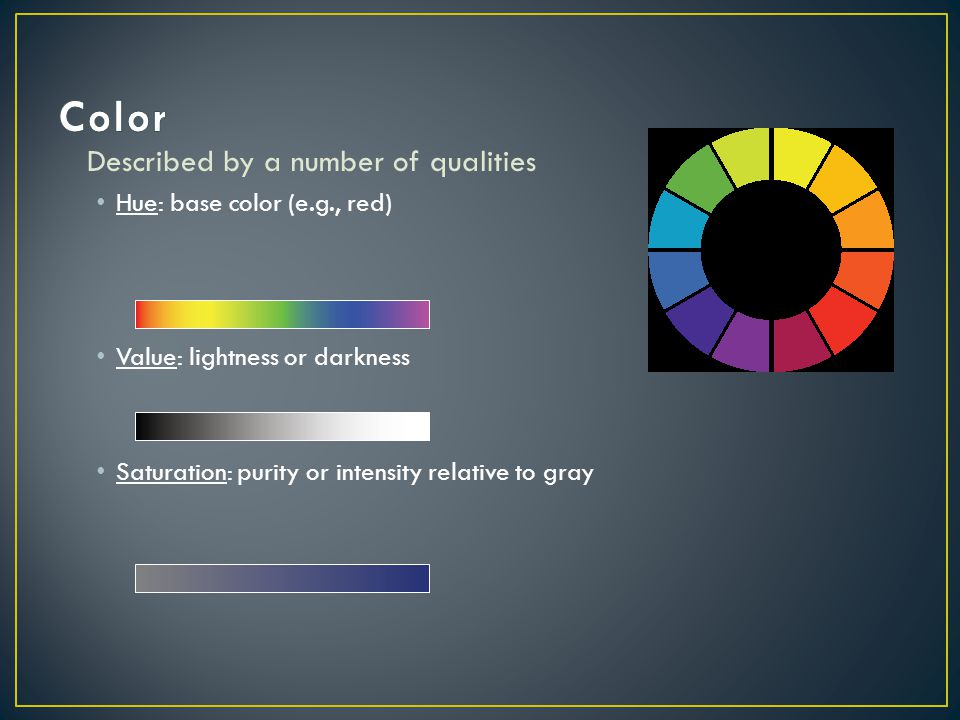 Color Described by a number of qualities Hue: base color (e.g., red)