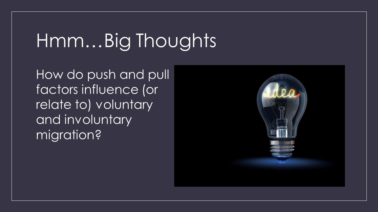 Hmm…Big Thoughts How do push and pull factors influence (or relate to) voluntary and involuntary migration