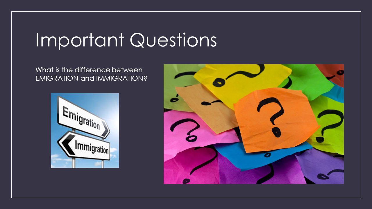 Important Questions What is the difference between EMIGRATION and IMMIGRATION