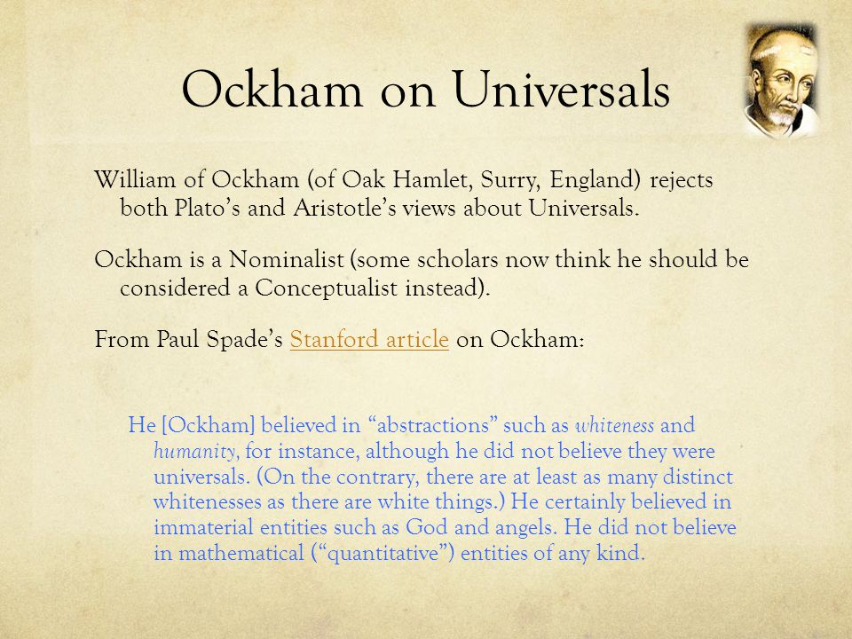 Ockham on Universals William of Ockham (of Oak Hamlet, Surry, England) rejects both Plato's and Aristotle's views about Universals.