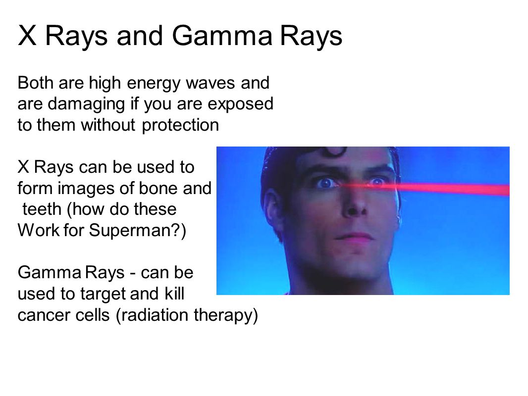 X Rays and Gamma Rays Both are high energy waves and are damaging if you are exposed to them without protection.