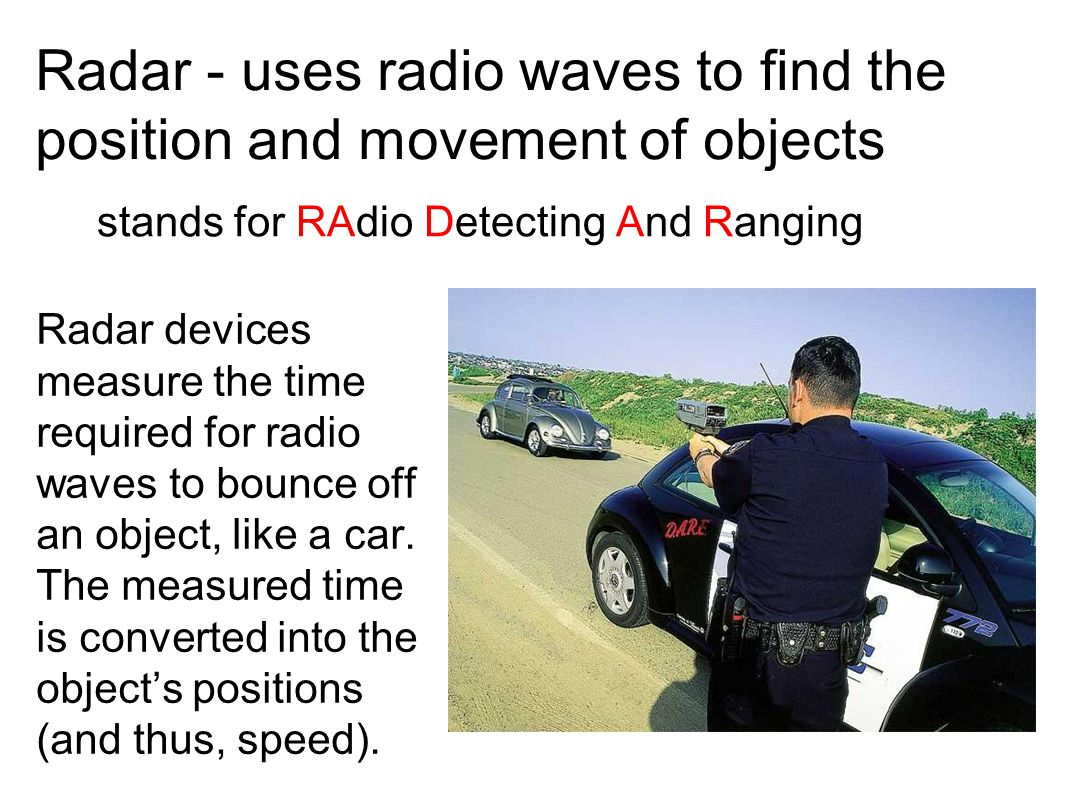 Radar - uses radio waves to find the position and movement of objects