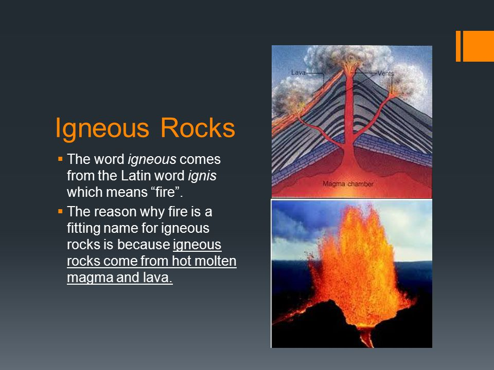 Igneous Rocks The word igneous comes from the Latin word ignis which means fire .