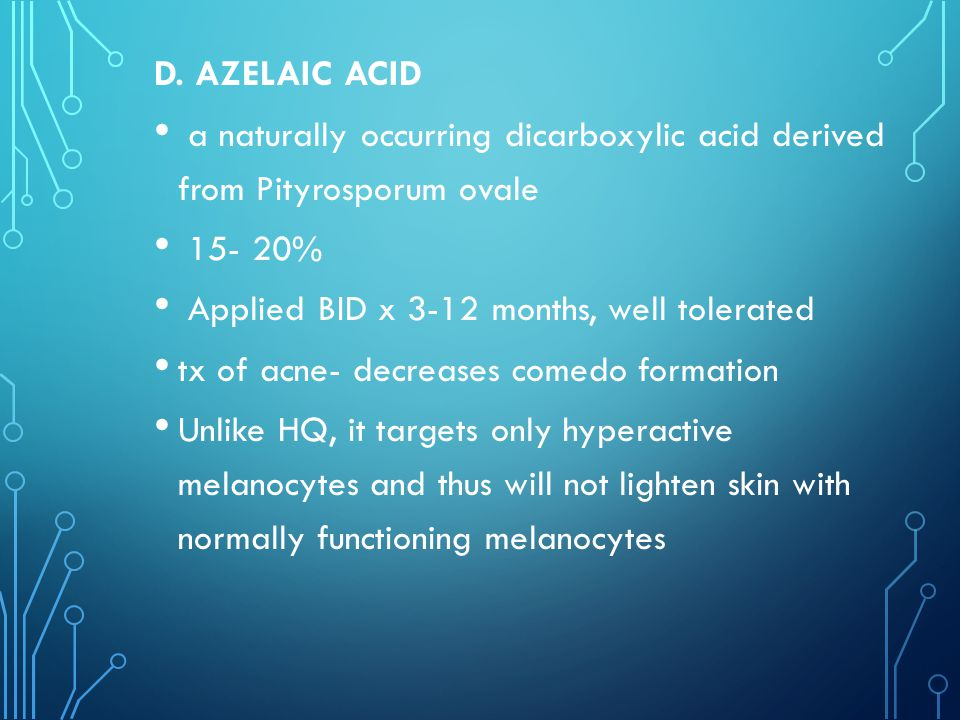 D. AZELAIC ACID a naturally occurring dicarboxylic acid derived from Pityrosporum ovale. 15- 20% Applied BID x 3-12 months, well tolerated.