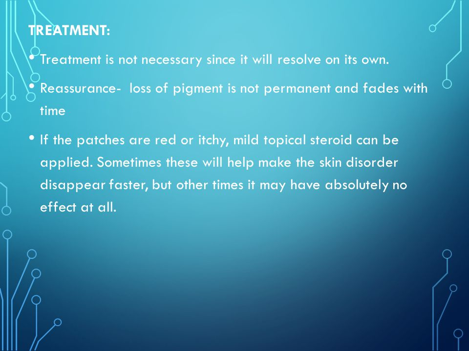 TREATMENT: Treatment is not necessary since it will resolve on its own. Reassurance- loss of pigment is not permanent and fades with time.