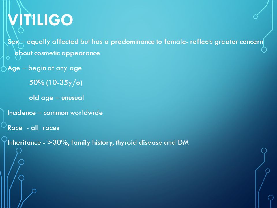 VITILIGO Sex – equally affected but has a predominance to female- reflects greater concern about cosmetic appearance.