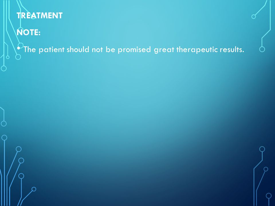 TREATMENT NOTE: The patient should not be promised great therapeutic results.
