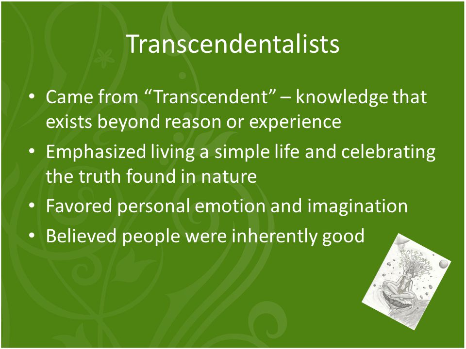 Transcendentalists Came from Transcendent – knowledge that exists beyond reason or experience.