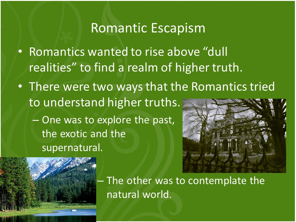 Romantic Escapism Romantics wanted to rise above dull realities to find a realm of higher truth.