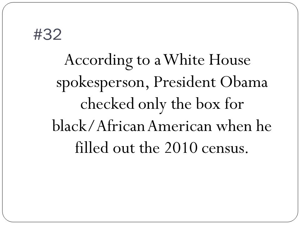 #32 According to a White House spokesperson, President Obama checked only the box for black/African American when he filled out the 2010 census.