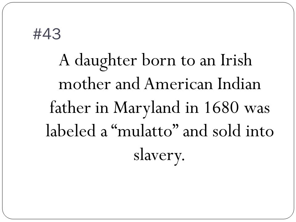 #43 A daughter born to an Irish mother and American Indian father in Maryland in 1680 was labeled a mulatto and sold into slavery.