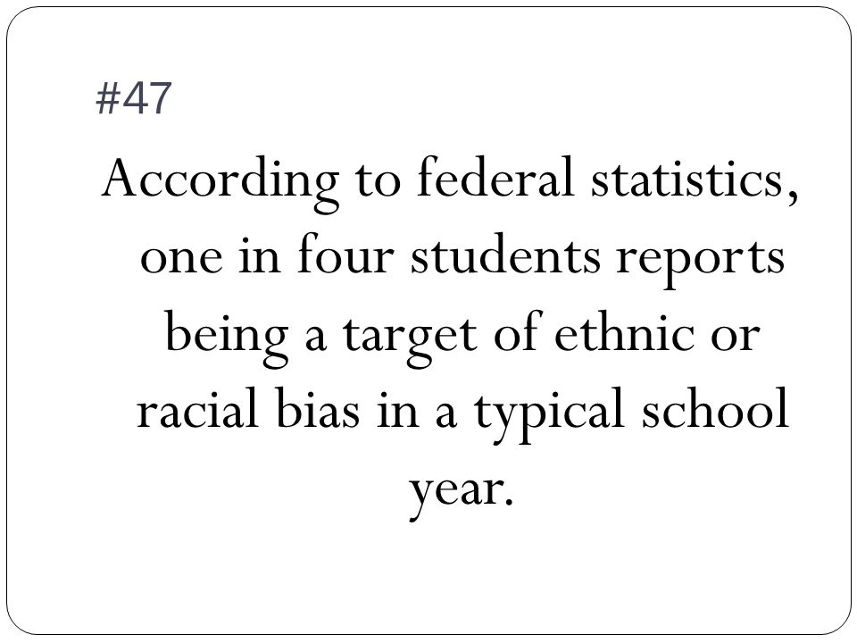 #47 According to federal statistics, one in four students reports being a target of ethnic or racial bias in a typical school year.