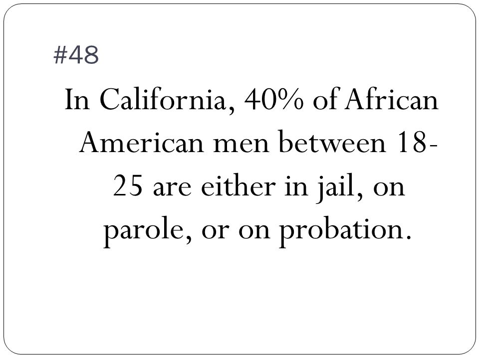 #48 In California, 40% of African American men between 18- 25 are either in jail, on parole, or on probation.