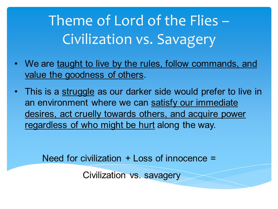 themes of lord of the flies The overarching theme of lord of the flies is the conflict between the human  impulse towards savagery and the rules of civilization which are.