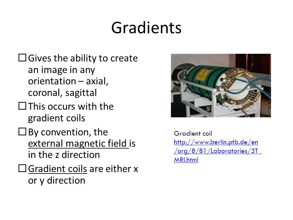 Gradients Gives the ability to create an image in any orientation – axial, coronal, sagittal. This occurs with the gradient coils.