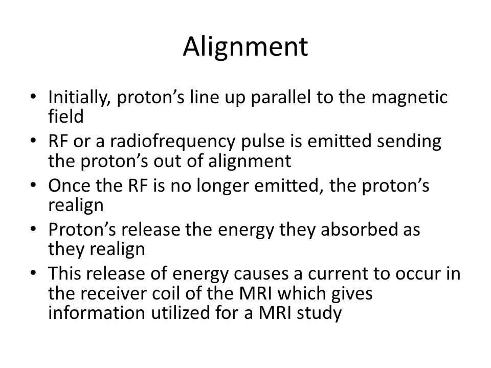 Alignment Initially, proton's line up parallel to the magnetic field