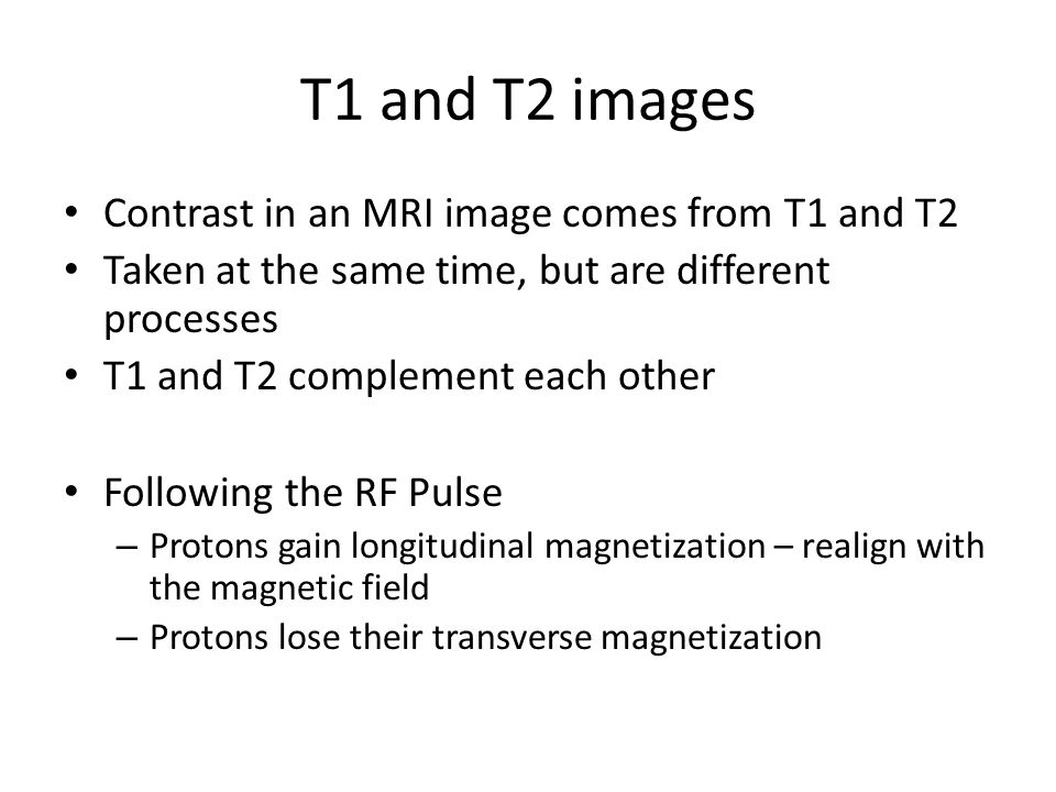 T1 and T2 images Contrast in an MRI image comes from T1 and T2