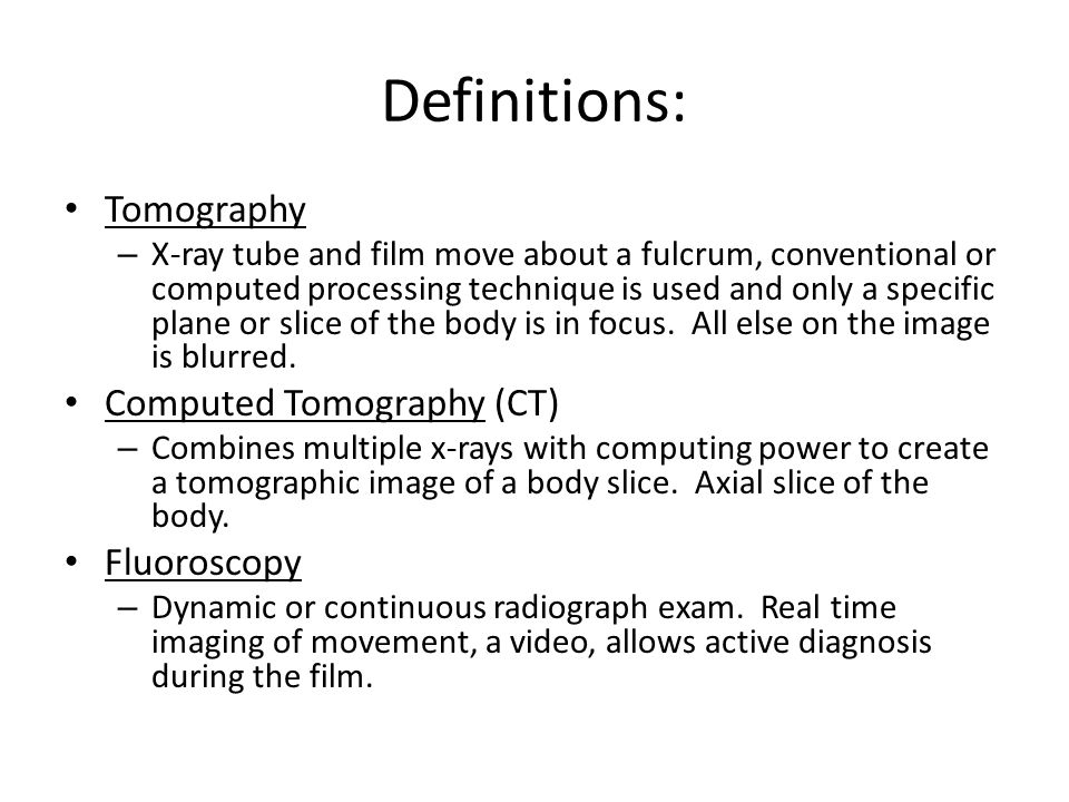 Definitions: Tomography Computed Tomography (CT) Fluoroscopy