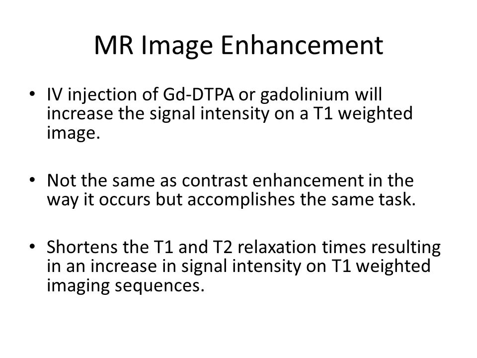 MR Image Enhancement IV injection of Gd-DTPA or gadolinium will increase the signal intensity on a T1 weighted image.