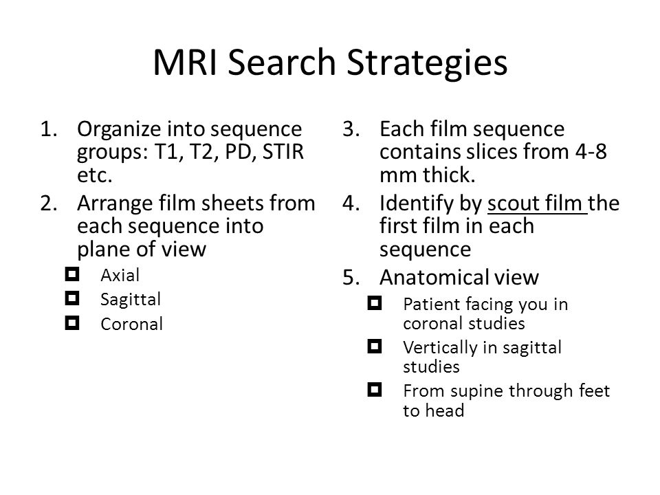 MRI Search Strategies Organize into sequence groups: T1, T2, PD, STIR etc. Arrange film sheets from each sequence into plane of view.