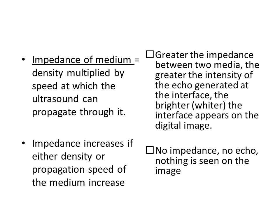 Greater the impedance between two media, the greater the intensity of the echo generated at the interface, the brighter (whiter) the interface appears on the digital image.