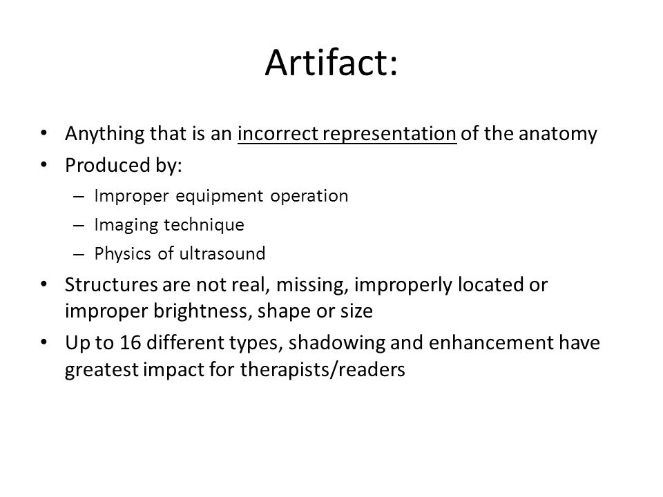 Artifact: Anything that is an incorrect representation of the anatomy