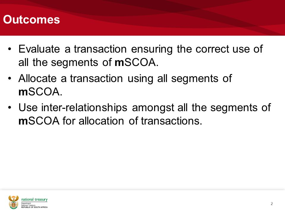 Outcomes Evaluate a transaction ensuring the correct use of all the segments of mSCOA. Allocate a transaction using all segments of mSCOA.