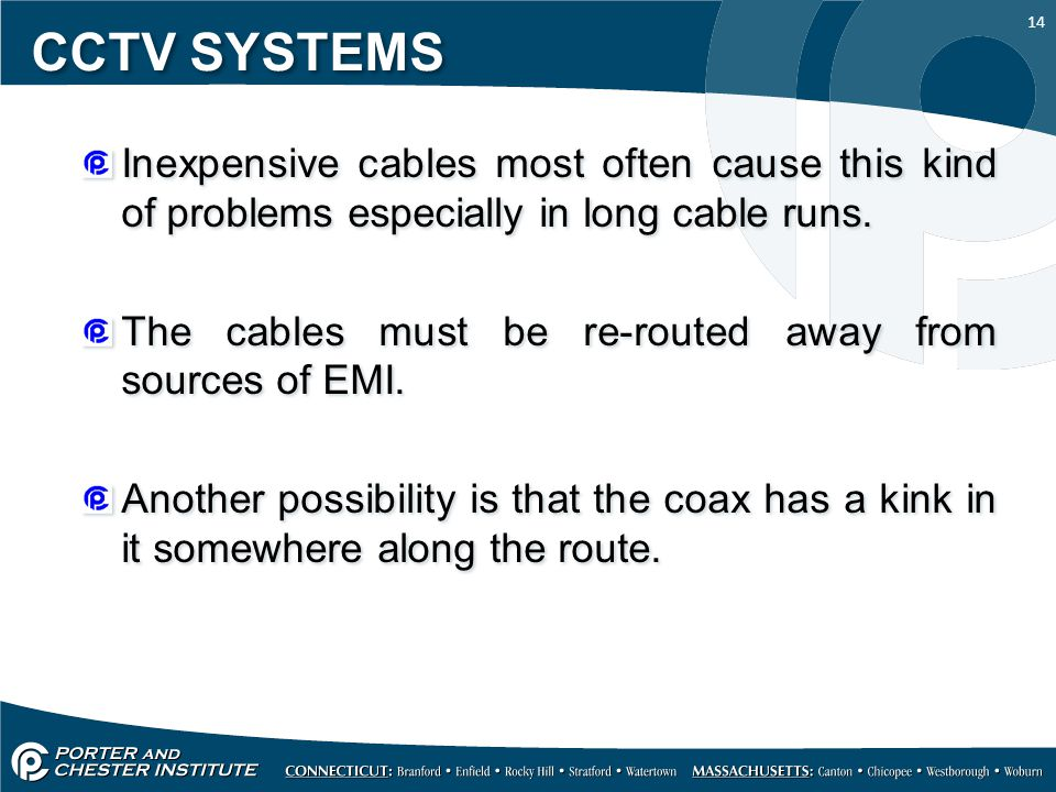 CCTV SYSTEMS Inexpensive cables most often cause this kind of problems especially in long cable runs.