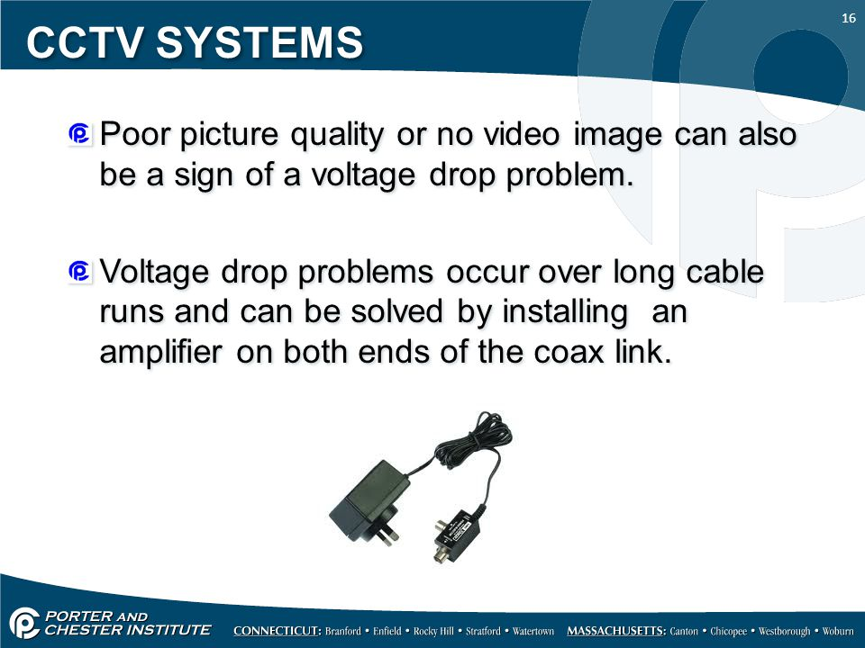 CCTV SYSTEMS Poor picture quality or no video image can also be a sign of a voltage drop problem.