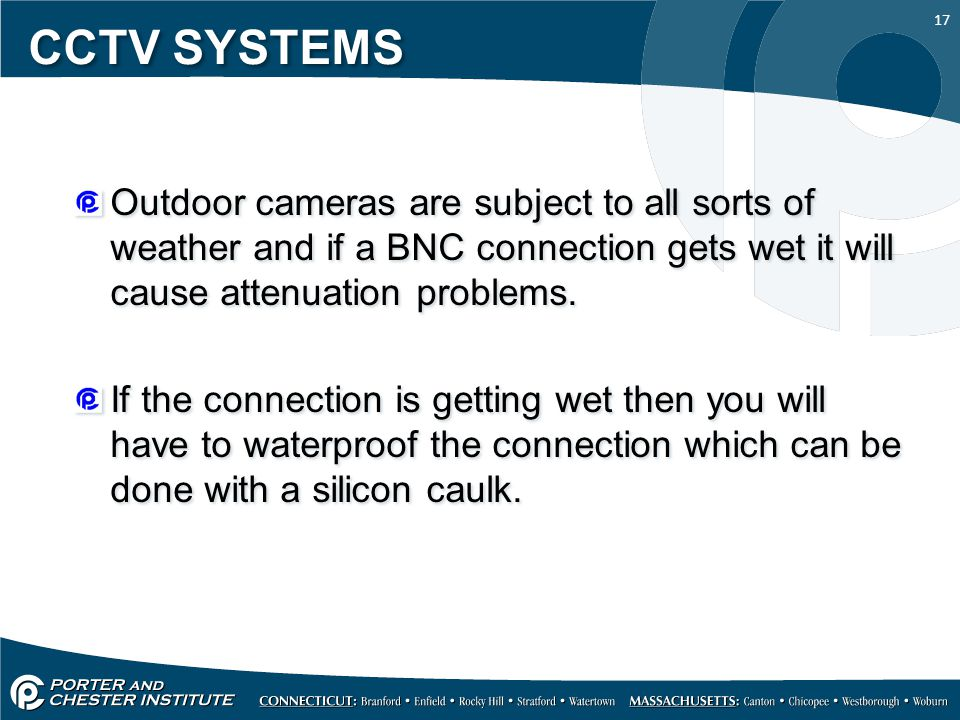 CCTV SYSTEMS Outdoor cameras are subject to all sorts of weather and if a BNC connection gets wet it will cause attenuation problems.