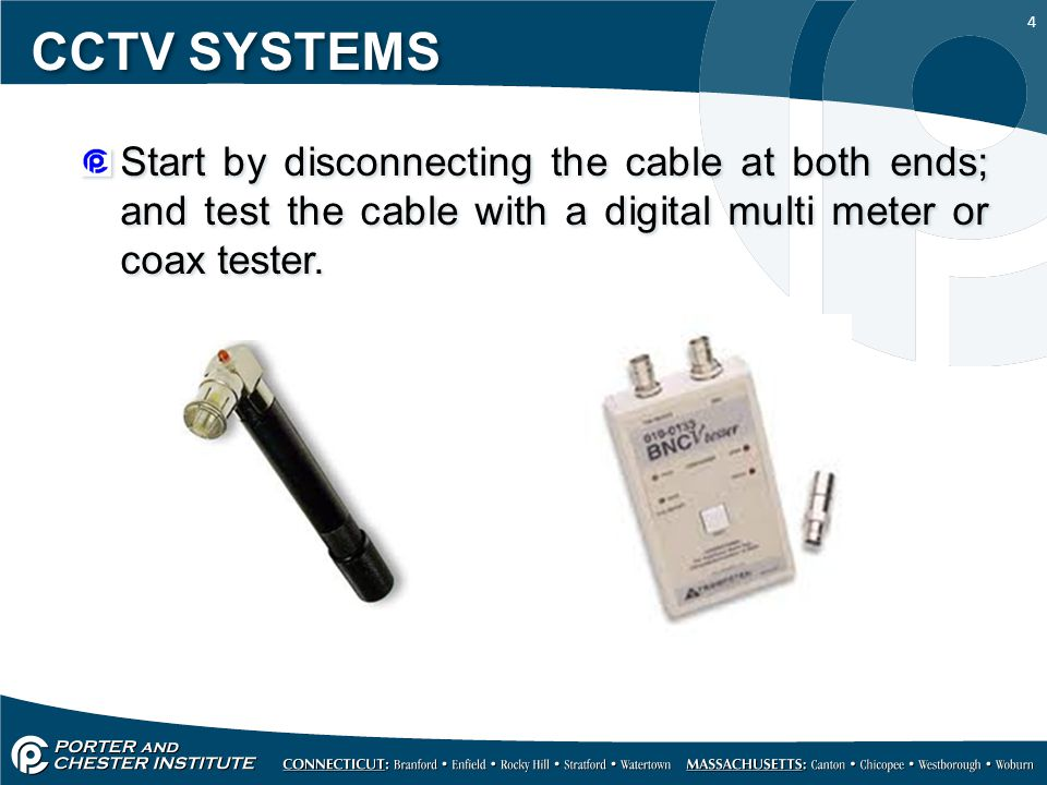 CCTV SYSTEMS Start by disconnecting the cable at both ends; and test the cable with a digital multi meter or coax tester.