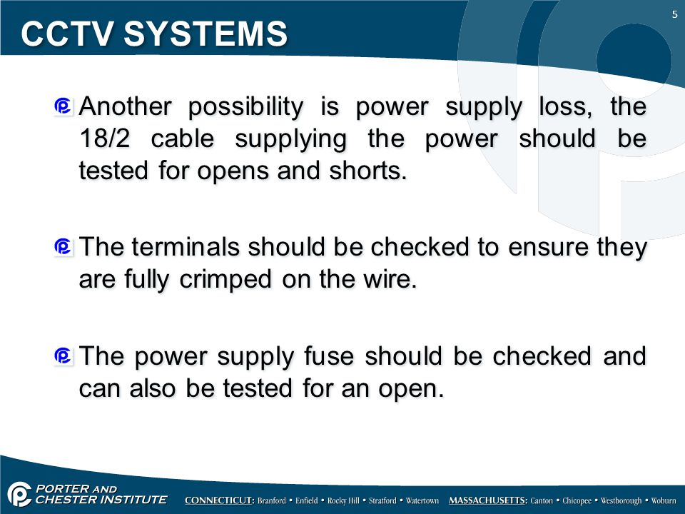 CCTV SYSTEMS Another possibility is power supply loss, the 18/2 cable supplying the power should be tested for opens and shorts.