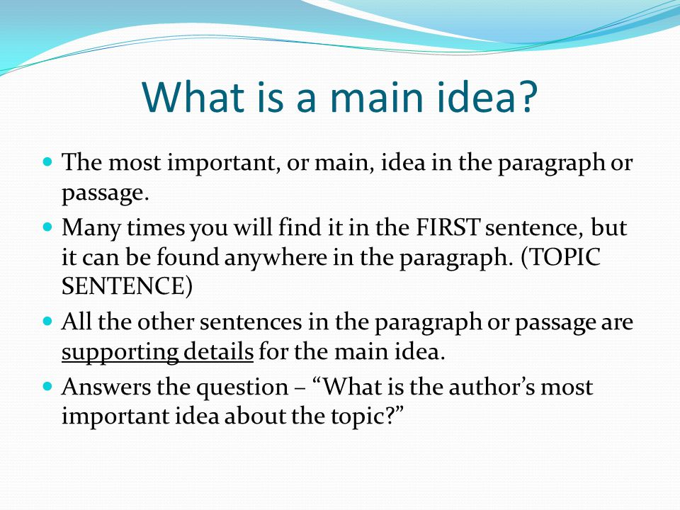 What is a main idea The most important, or main, idea in the paragraph or passage.