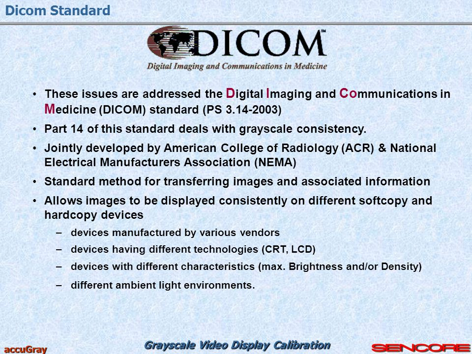Dicom Standard These issues are addressed the Digital Imaging and Communications in Medicine (DICOM) standard (PS 3.14-2003)
