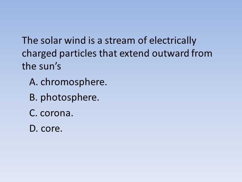 The solar wind is a stream of electrically charged particles that extend outward from the sun's A.