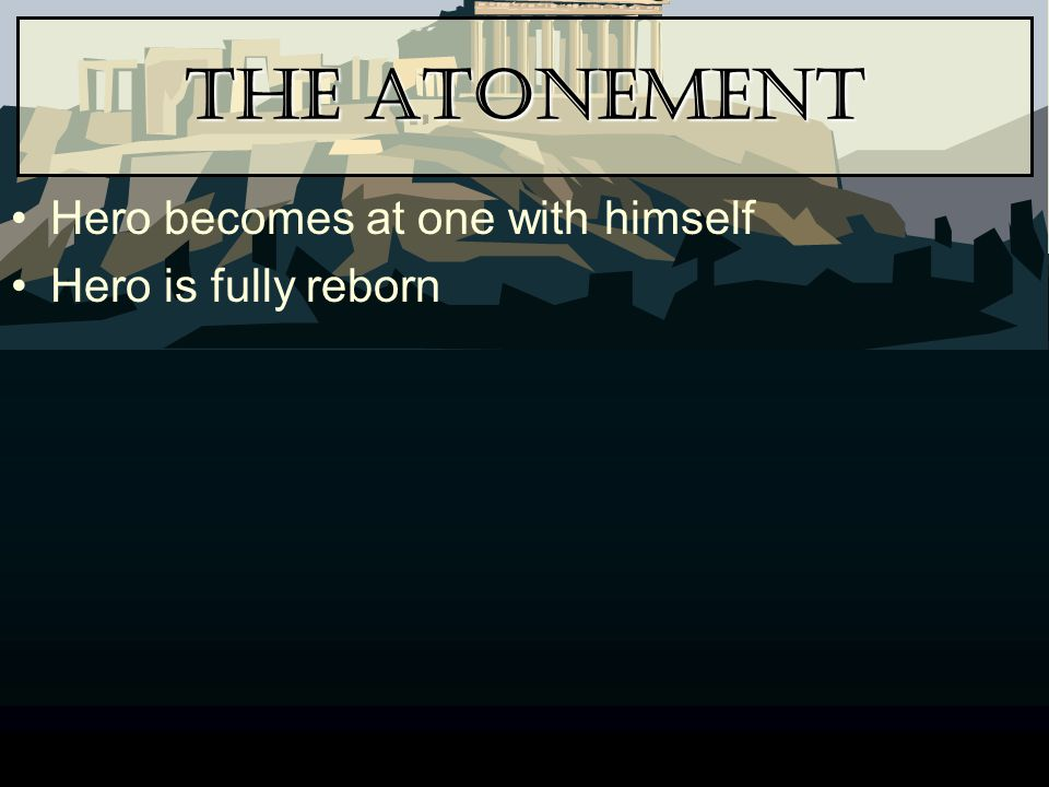The Atonement Hero becomes at one with himself Hero is fully reborn