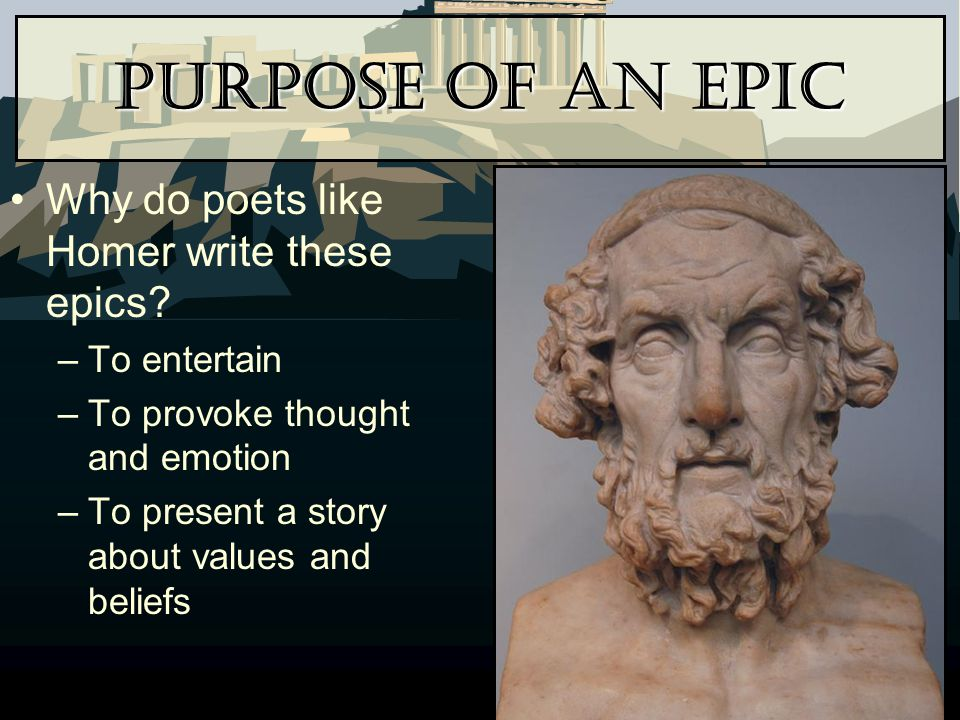 Purpose of an Epic Why do poets like Homer write these epics