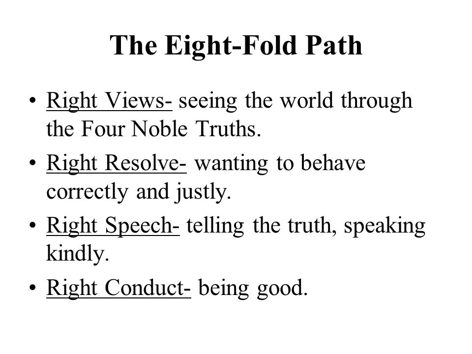 The Eight-Fold Path Right Views- seeing the world through the Four Noble Truths. Right Resolve- wanting to behave correctly and justly.