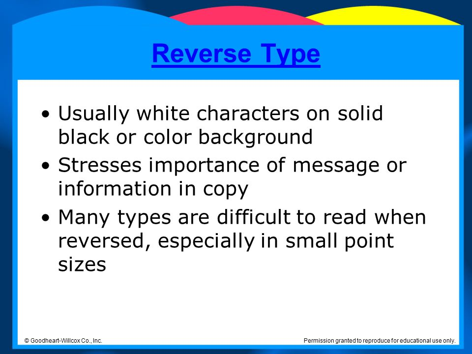 Reverse Type Usually white characters on solid black or color background. Stresses importance of message or information in copy.