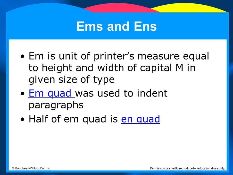 Ems and Ens Em is unit of printer's measure equal to height and width of capital M in given size of type.